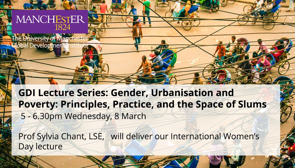 GDI Lecture Series: Gender, Urbanisation and Poverty: Principles, Practice, and the Space of Slums Professor Sylvia Chant