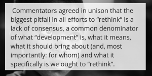 "Commentators agreed in unison that the biggest pitfall in all efforts to ""rethink"" is a lack of consensus, a common denominator of what ""development"" is, what it means, what it should bring about (and, most importantly: for whom) and what it specifically is we ought to ""rethink""."