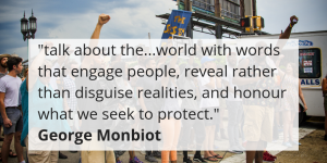 """talk about the...world with words that engage people, reveal rather than disguise realities, and honour what we seek to protect."" George Monbiot"